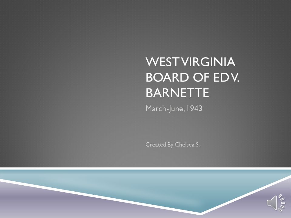 WEST VIRGINIA BOARD OF ED V. BARNETTE March-June, 1943 Created By Chelsea S.