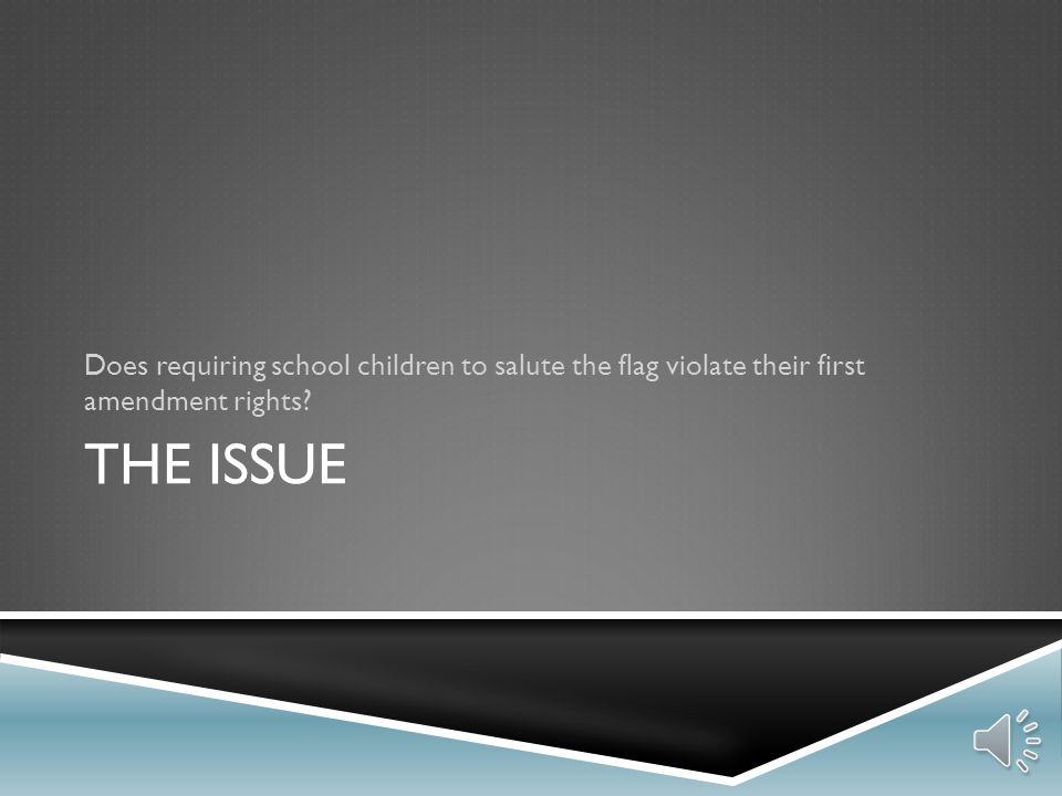 THE ISSUE Does requiring school children to salute the flag violate their first amendment rights?