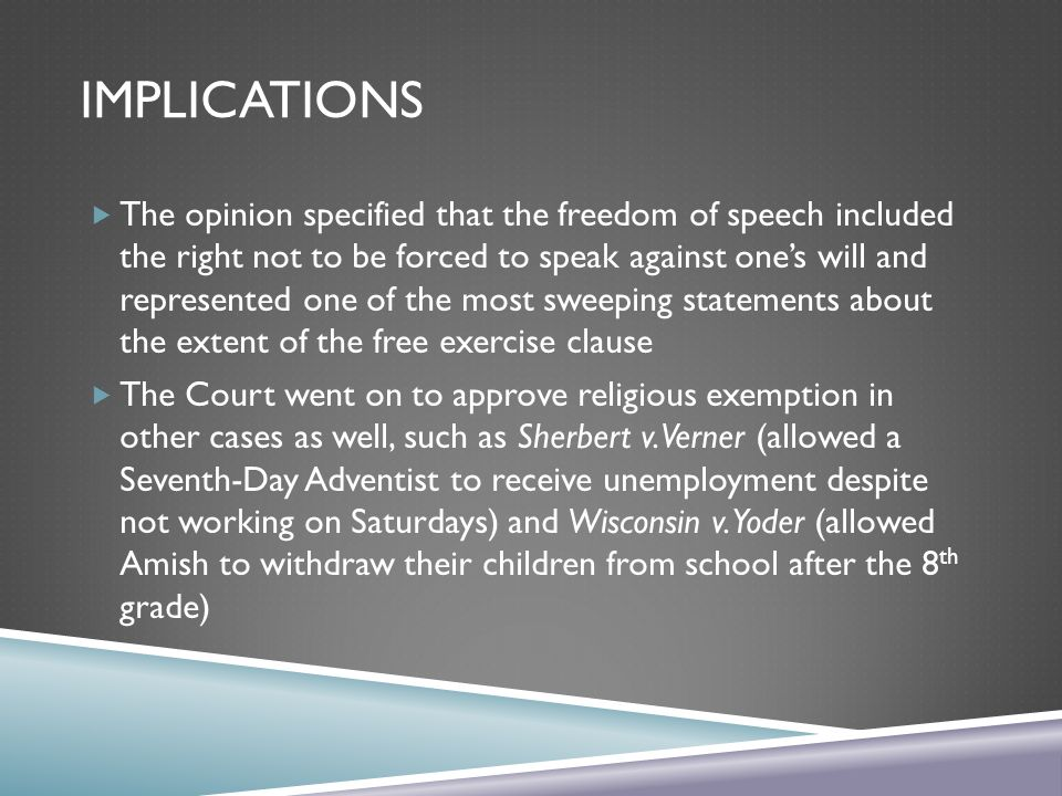 IMPLICATIONS The opinion specified that the freedom of speech included the right not to be forced to speak against ones will and represented one of the most sweeping statements about the extent of the free exercise clause The Court went on to approve religious exemption in other cases as well, such as Sherbert v.