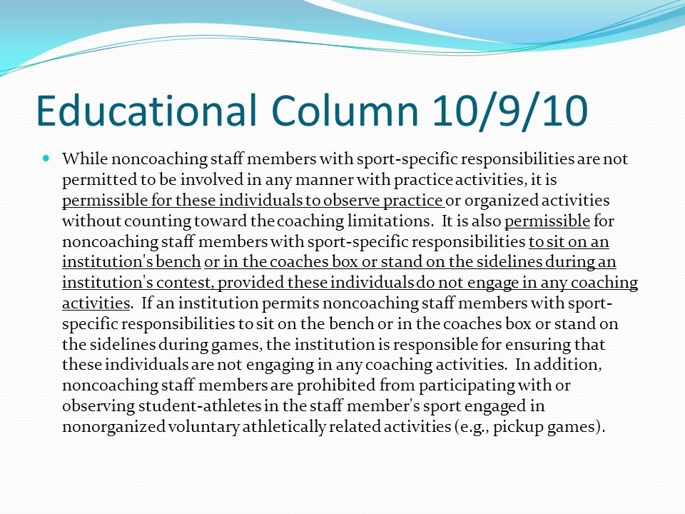 Educational Column 10/9/10 While noncoaching staff members with sport-specific responsibilities are not permitted to be involved in any manner with practice activities, it is permissible for these individuals to observe practice or organized activities without counting toward the coaching limitations.
