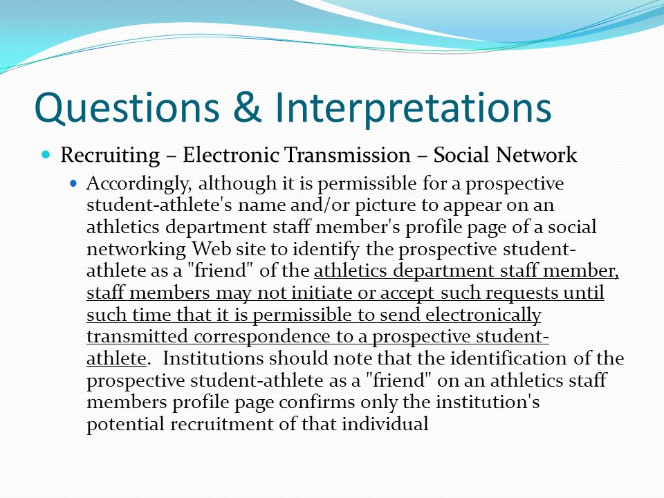Questions & Interpretations Recruiting – Electronic Transmission – Social Network Accordingly, although it is permissible for a prospective student-athlete s name and/or picture to appear on an athletics department staff member s profile page of a social networking Web site to identify the prospective student- athlete as a friend of the athletics department staff member, staff members may not initiate or accept such requests until such time that it is permissible to send electronically transmitted correspondence to a prospective student- athlete.