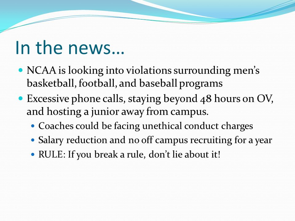 In the news… NCAA is looking into violations surrounding mens basketball, football, and baseball programs Excessive phone calls, staying beyond 48 hours on OV, and hosting a junior away from campus.