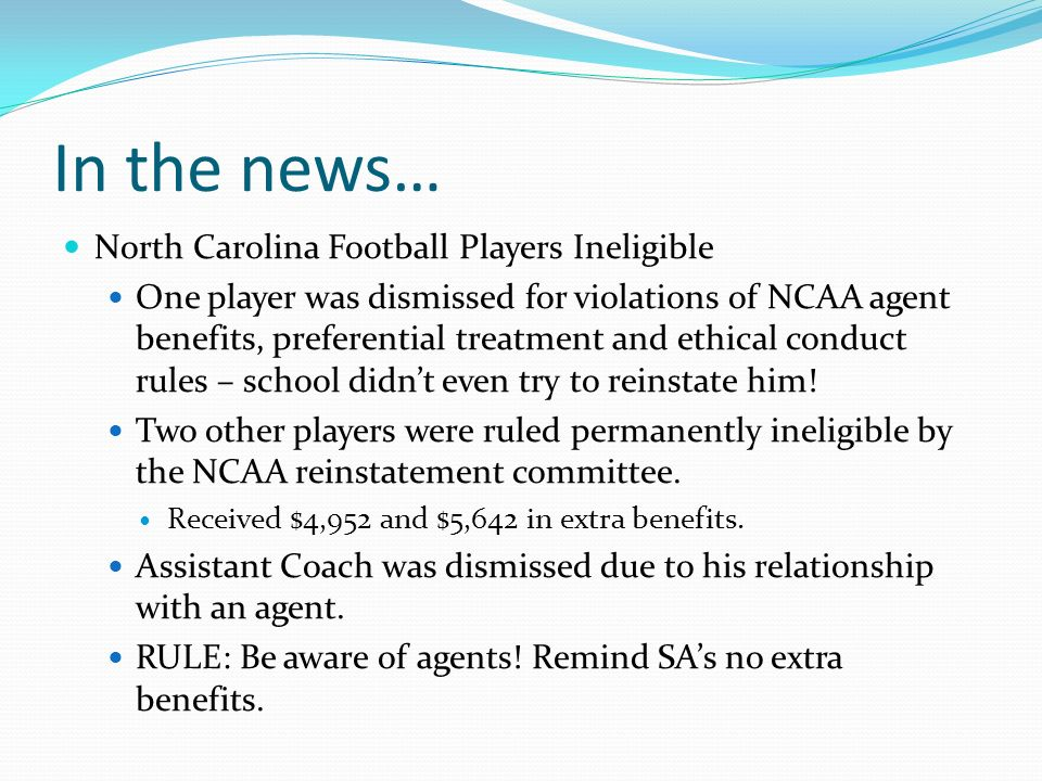 In the news… North Carolina Football Players Ineligible One player was dismissed for violations of NCAA agent benefits, preferential treatment and ethical conduct rules – school didnt even try to reinstate him.