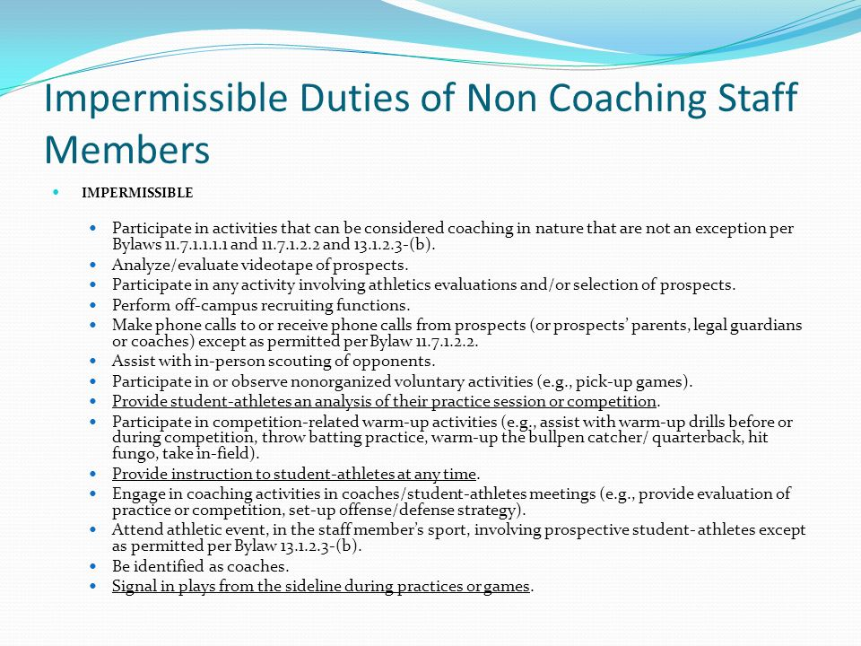 Impermissible Duties of Non Coaching Staff Members IMPERMISSIBLE Participate in activities that can be considered coaching in nature that are not an exception per Bylaws 11.7.1.1.1.1 and 11.7.1.2.2 and 13.1.2.3-(b).