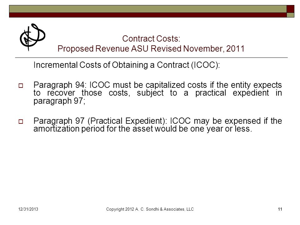 1112/31/ Contract Costs: Proposed Revenue ASU Revised November, 2011 Incremental Costs of Obtaining a Contract (ICOC): Paragraph 94: ICOC must be capitalized costs if the entity expects to recover those costs, subject to a practical expedient in paragraph 97; Paragraph 97 (Practical Expedient): ICOC may be expensed if the amortization period for the asset would be one year or less.