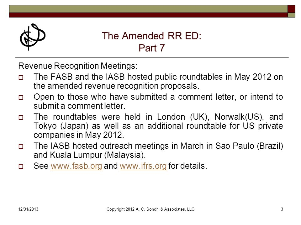 12/31/2013Copyright 2012 A. C. Sondhi & Associates, LLC3 The Amended RR ED: Part 7 Revenue Recognition Meetings: The FASB and the IASB hosted public r