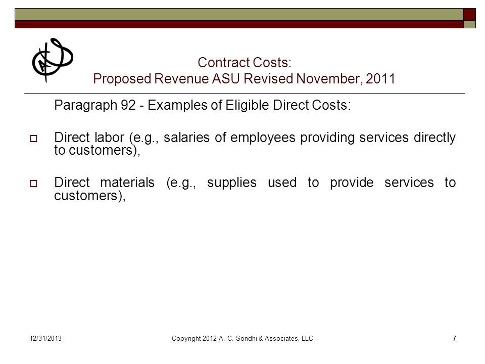 712/31/20137 Contract Costs: Proposed Revenue ASU Revised November, 2011 Paragraph 92 - Examples of Eligible Direct Costs: Direct labor (e.g., salaries of employees providing services directly to customers), Direct materials (e.g., supplies used to provide services to customers), Copyright 2012 A.