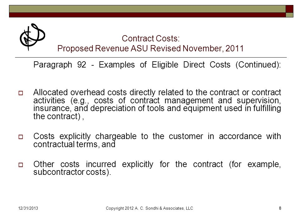 812/31/20138 Contract Costs: Proposed Revenue ASU Revised November, 2011 Paragraph 92 - Examples of Eligible Direct Costs (Continued): Allocated overhead costs directly related to the contract or contract activities (e.g., costs of contract management and supervision, insurance, and depreciation of tools and equipment used in fulfilling the contract), Costs explicitly chargeable to the customer in accordance with contractual terms, and Other costs incurred explicitly for the contract (for example, subcontractor costs).