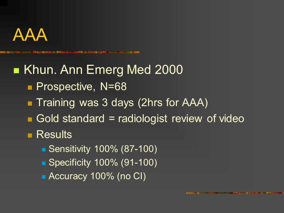 AAA Khun. Ann Emerg Med 2000 Prospective, N=68 Training was 3 days (2hrs for AAA) Gold standard = radiologist review of video Results Sensitivity 100%
