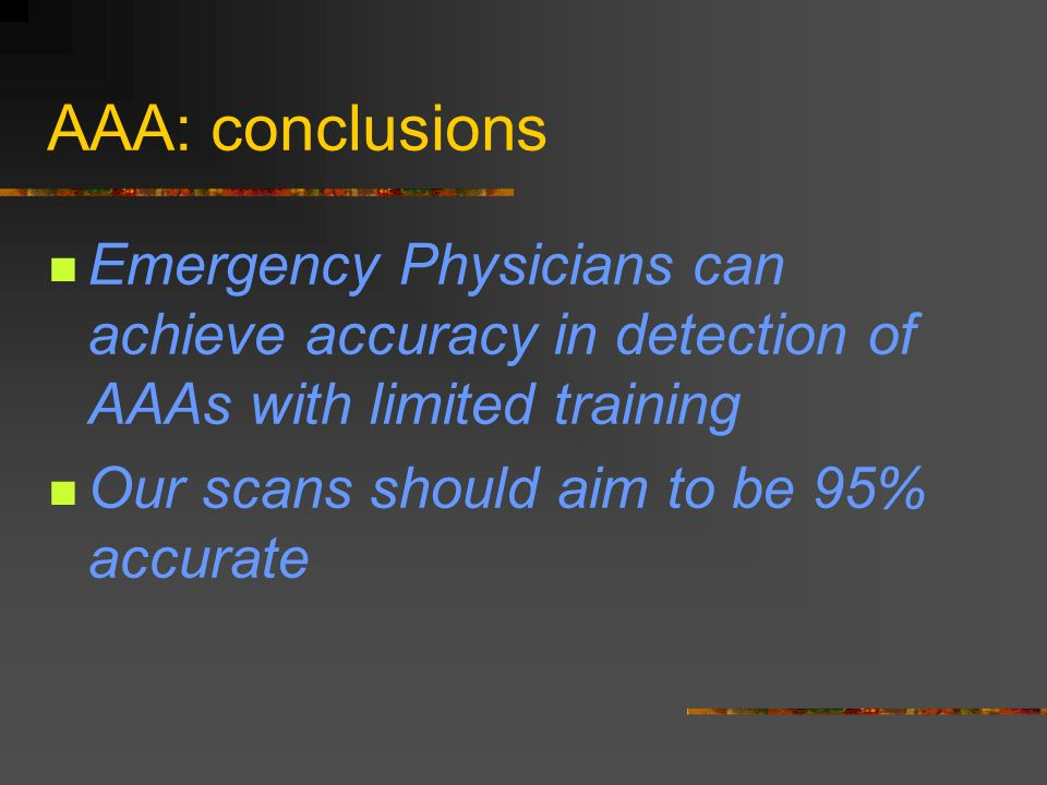 AAA: conclusions Emergency Physicians can achieve accuracy in detection of AAAs with limited training Our scans should aim to be 95% accurate