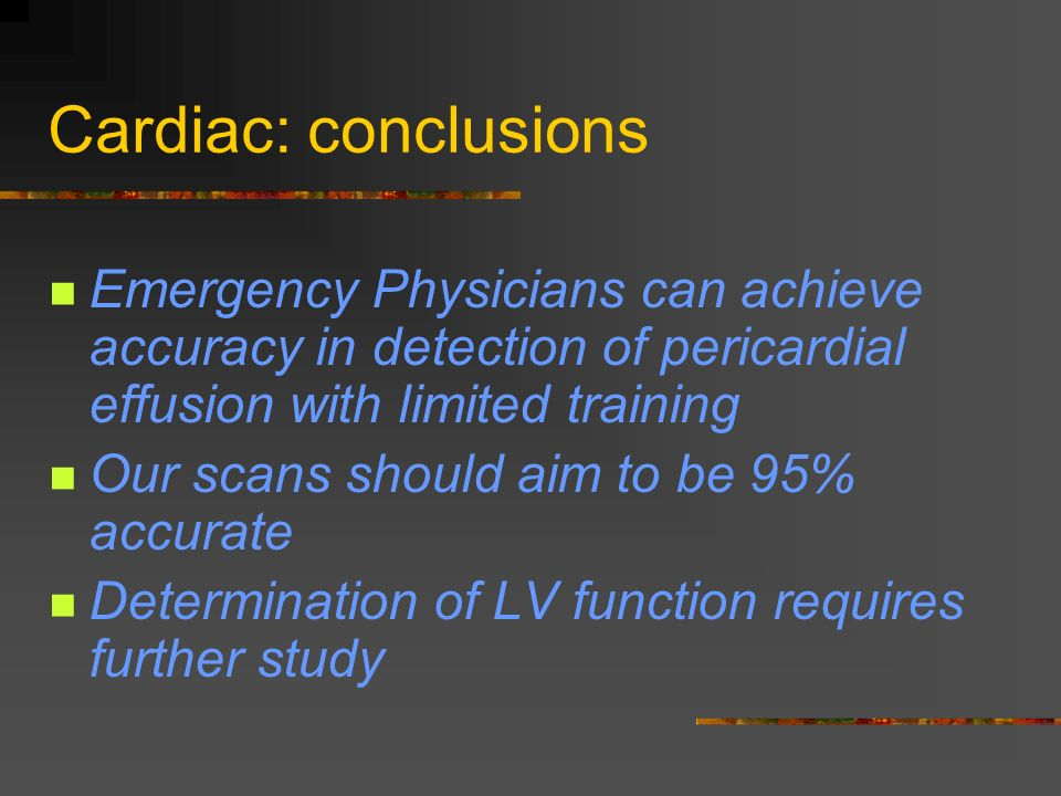 Cardiac: conclusions Emergency Physicians can achieve accuracy in detection of pericardial effusion with limited training Our scans should aim to be 95% accurate Determination of LV function requires further study