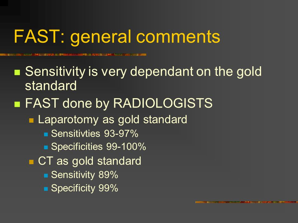 FAST: general comments Sensitivity is very dependant on the gold standard FAST done by RADIOLOGISTS Laparotomy as gold standard Sensitivties 93-97% Specificities 99-100% CT as gold standard Sensitivity 89% Specificity 99%