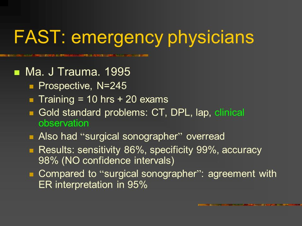 FAST: emergency physicians Ma. J Trauma. 1995 Prospective, N=245 Training = 10 hrs + 20 exams Gold standard problems: CT, DPL, lap, clinical observati