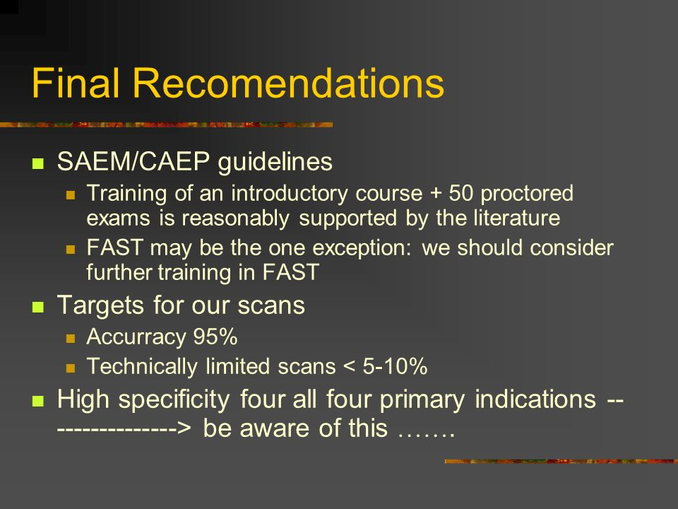 Final Recomendations SAEM/CAEP guidelines Training of an introductory course + 50 proctored exams is reasonably supported by the literature FAST may be the one exception: we should consider further training in FAST Targets for our scans Accurracy 95% Technically limited scans < 5-10% High specificity four all four primary indications -- --------------> be aware of this …….