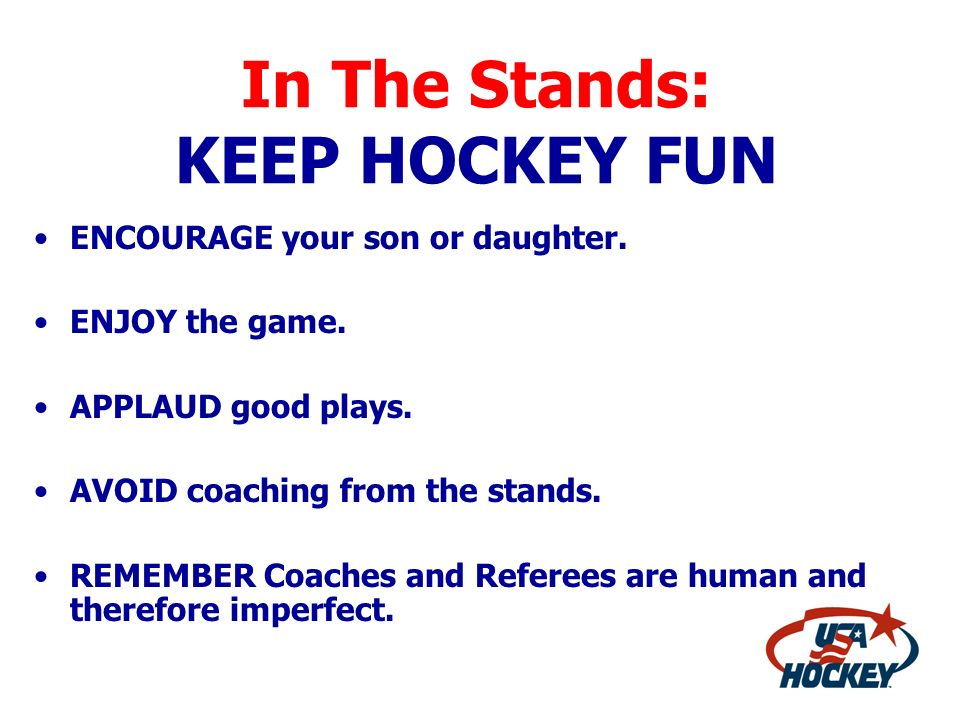 In The Stands: KEEP HOCKEY FUN ENCOURAGE your son or daughter. ENJOY the game. APPLAUD good plays. AVOID coaching from the stands. REMEMBER Coaches an