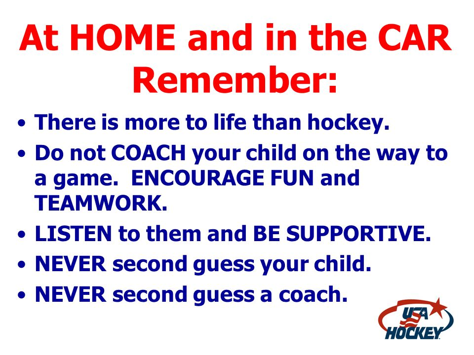 At HOME and in the CAR Remember: There is more to life than hockey. Do not COACH your child on the way to a game. ENCOURAGE FUN and TEAMWORK. LISTEN t