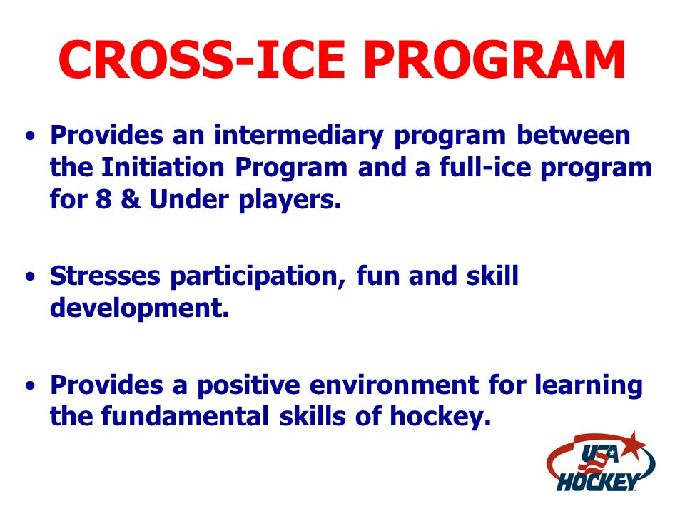CROSS-ICE PROGRAM Provides an intermediary program between the Initiation Program and a full-ice program for 8 & Under players. Stresses participation