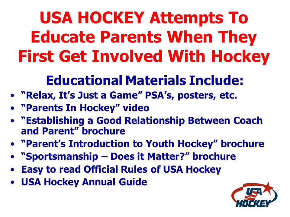 USA HOCKEY Attempts To Educate Parents When They First Get Involved With Hockey Educational Materials Include: Relax, Its Just a Game PSAs, posters, e