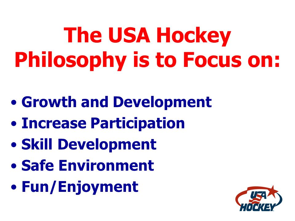 The USA Hockey Philosophy is to Focus on: Growth and Development Increase Participation Skill Development Safe Environment Fun/Enjoyment