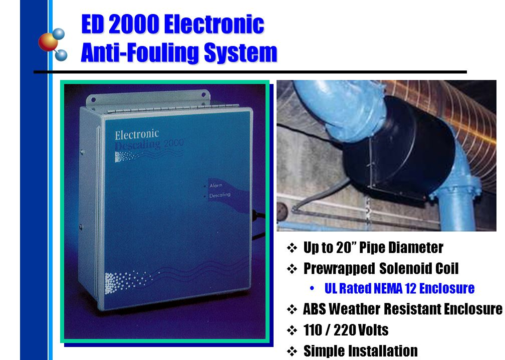 ED 2000 Electronic Anti-Fouling System Up to 20 Pipe Diameter Prewrapped Solenoid Coil UL Rated NEMA 12 Enclosure ABS Weather Resistant Enclosure 110 / 220 Volts Simple Installation
