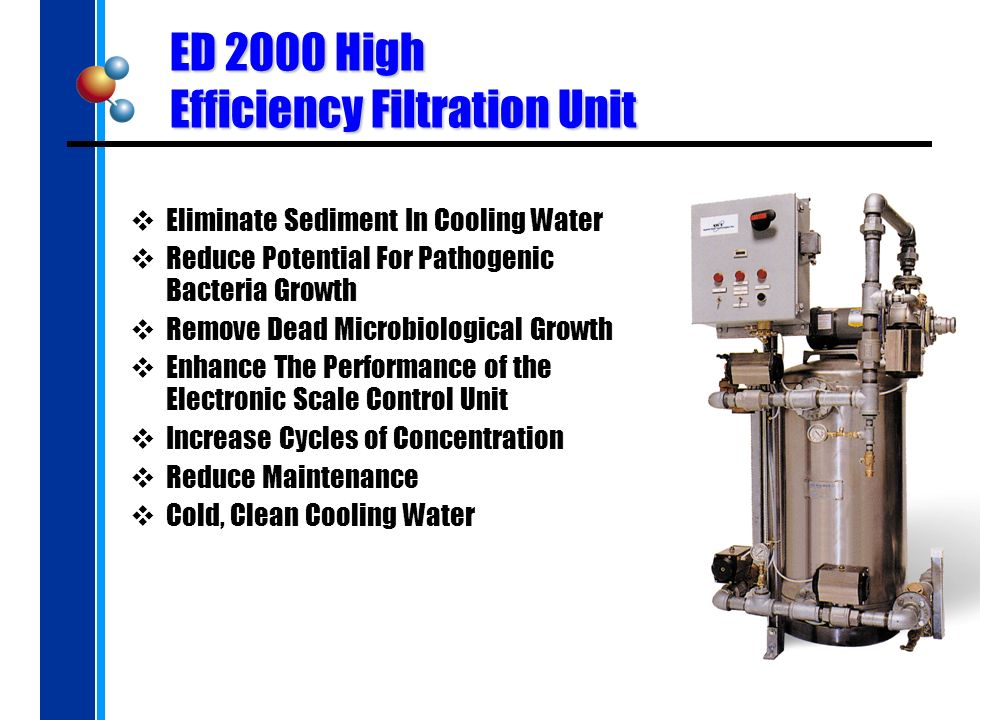 ED 2000 High Efficiency Filtration Unit Eliminate Sediment In Cooling Water Reduce Potential For Pathogenic Bacteria Growth Remove Dead Microbiological Growth Enhance The Performance of the Electronic Scale Control Unit Increase Cycles of Concentration Reduce Maintenance Cold, Clean Cooling Water
