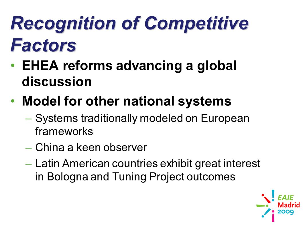 slide 16 Recognition of Competitive Factors EHEA reforms advancing a global discussion Model for other national systems –Systems traditionally modeled on European frameworks –China a keen observer –Latin American countries exhibit great interest in Bologna and Tuning Project outcomes