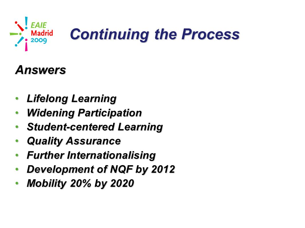 slide 33 Continuing the Process Answers Lifelong LearningLifelong Learning Widening ParticipationWidening Participation Student-centered LearningStudent-centered Learning Quality AssuranceQuality Assurance Further InternationalisingFurther Internationalising Development of NQF by 2012Development of NQF by 2012 Mobility 20% by 2020Mobility 20% by 2020