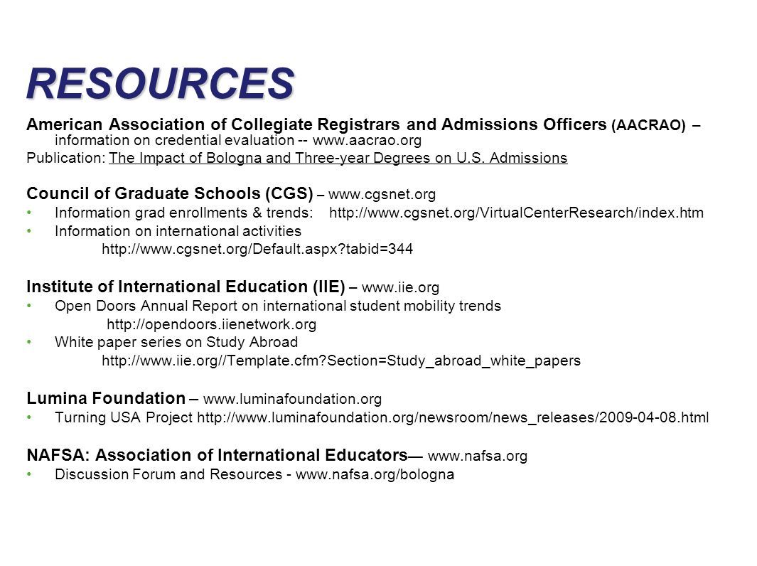 slide 36 RESOURCES American Association of Collegiate Registrars and Admissions Officers (AACRAO) – information on credential evaluation -- www.aacrao.org Publication: The Impact of Bologna and Three-year Degrees on U.S.
