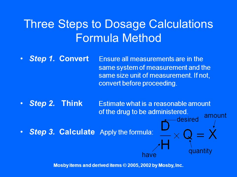 Mosby items and derived items © 2005, 2002 by Mosby, Inc. Three Steps to Dosage Calculations Formula Method Step 1. Convert Ensure all measurements ar