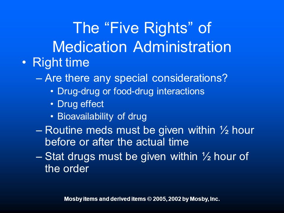 Mosby items and derived items © 2005, 2002 by Mosby, Inc. The Five Rights of Medication Administration Right time –Are there any special consideration