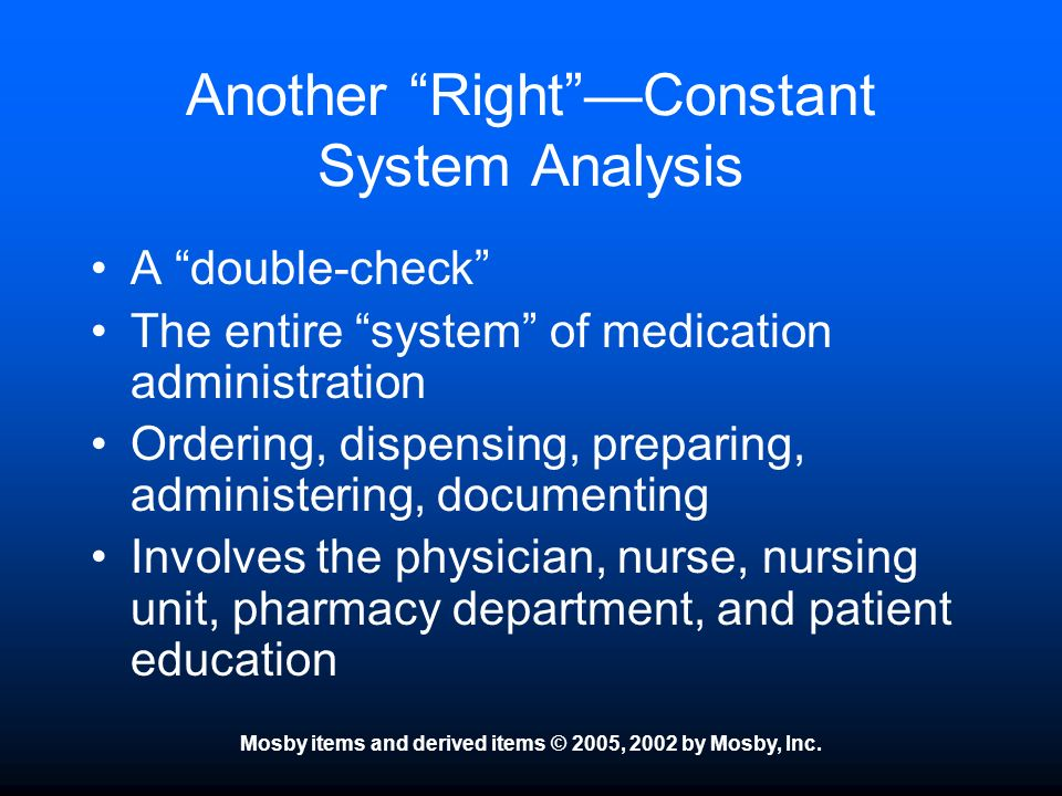 Mosby items and derived items © 2005, 2002 by Mosby, Inc. Another RightConstant System Analysis A double-check The entire system of medication adminis