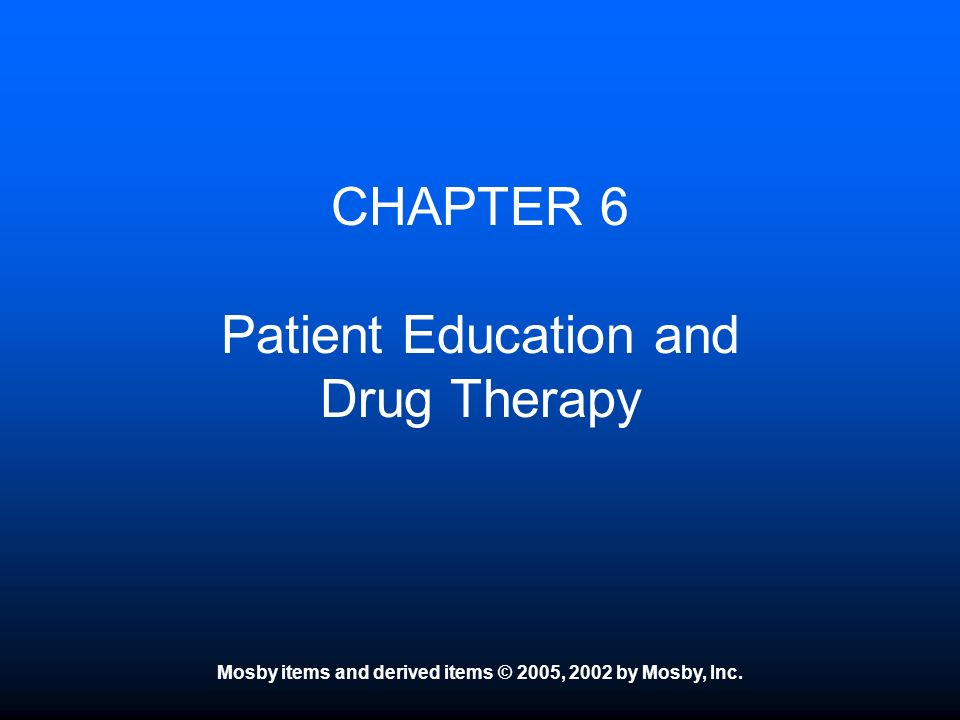 Mosby items and derived items © 2005, 2002 by Mosby, Inc. CHAPTER 6 Patient Education and Drug Therapy