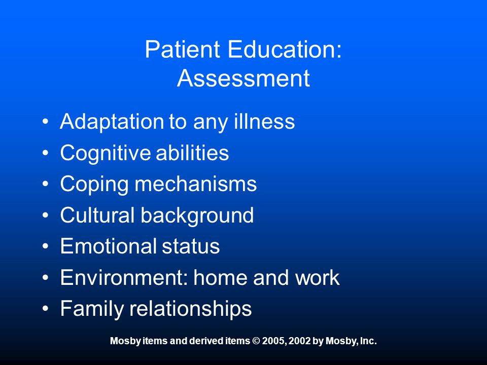 Mosby items and derived items © 2005, 2002 by Mosby, Inc. Patient Education: Assessment Adaptation to any illness Cognitive abilities Coping mechanism