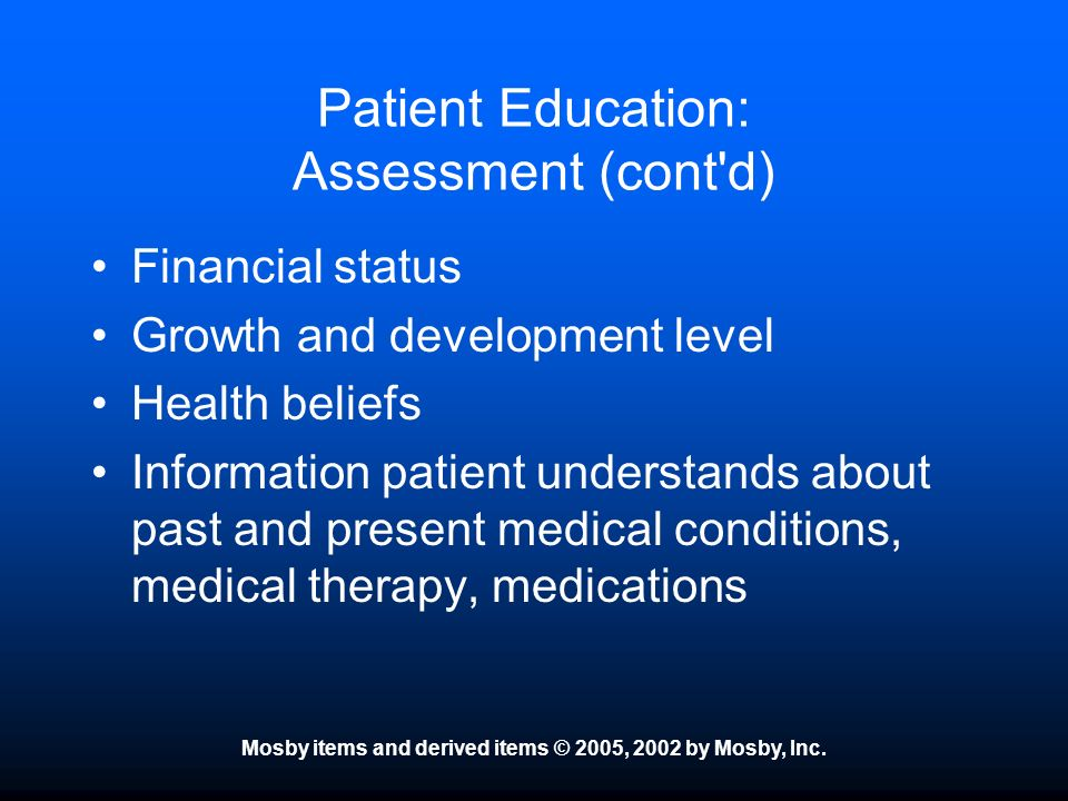 Mosby items and derived items © 2005, 2002 by Mosby, Inc. Patient Education: Assessment (cont'd) Financial status Growth and development level Health