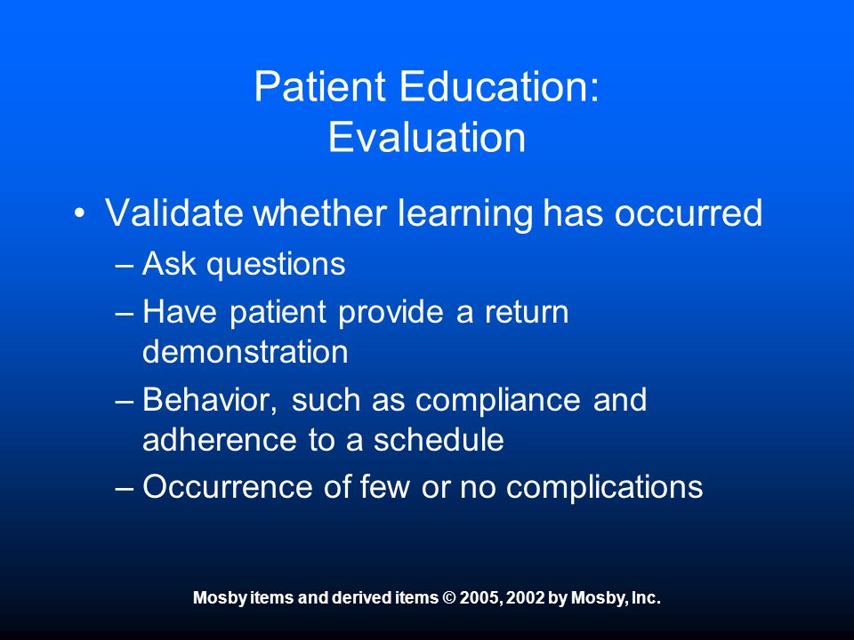 Mosby items and derived items © 2005, 2002 by Mosby, Inc. Patient Education: Evaluation Validate whether learning has occurred –Ask questions –Have pa