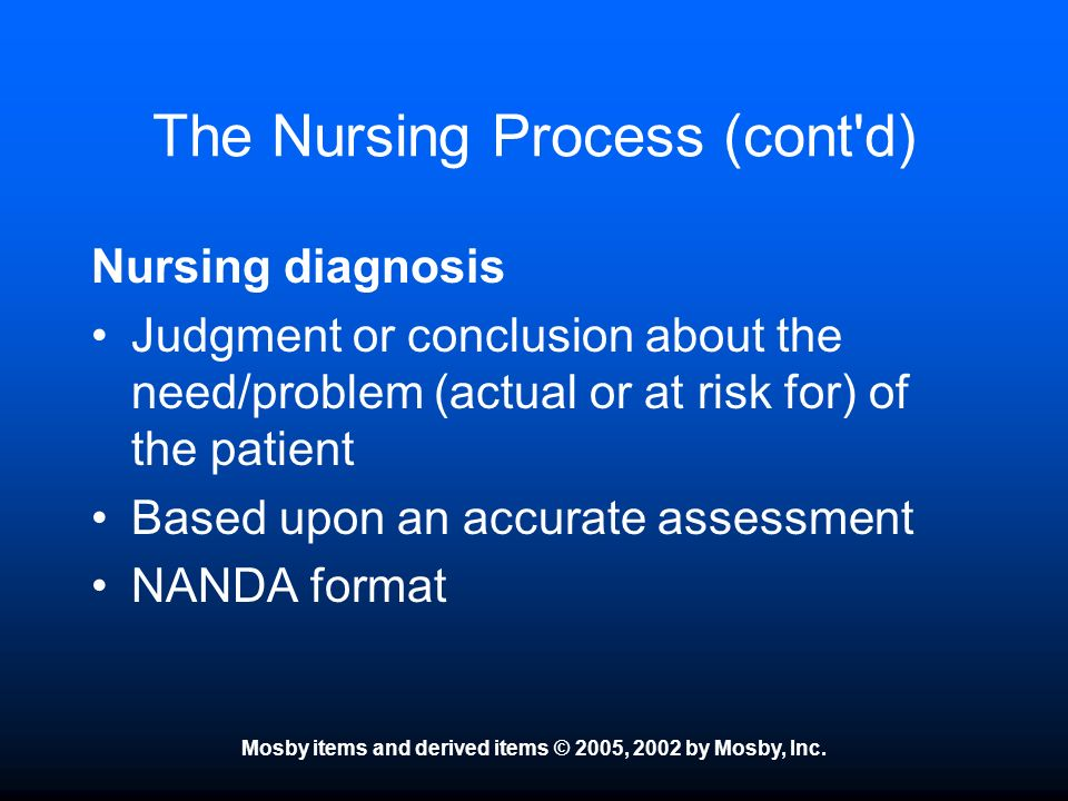 Mosby items and derived items © 2005, 2002 by Mosby, Inc. The Nursing Process (cont'd) Nursing diagnosis Judgment or conclusion about the need/problem