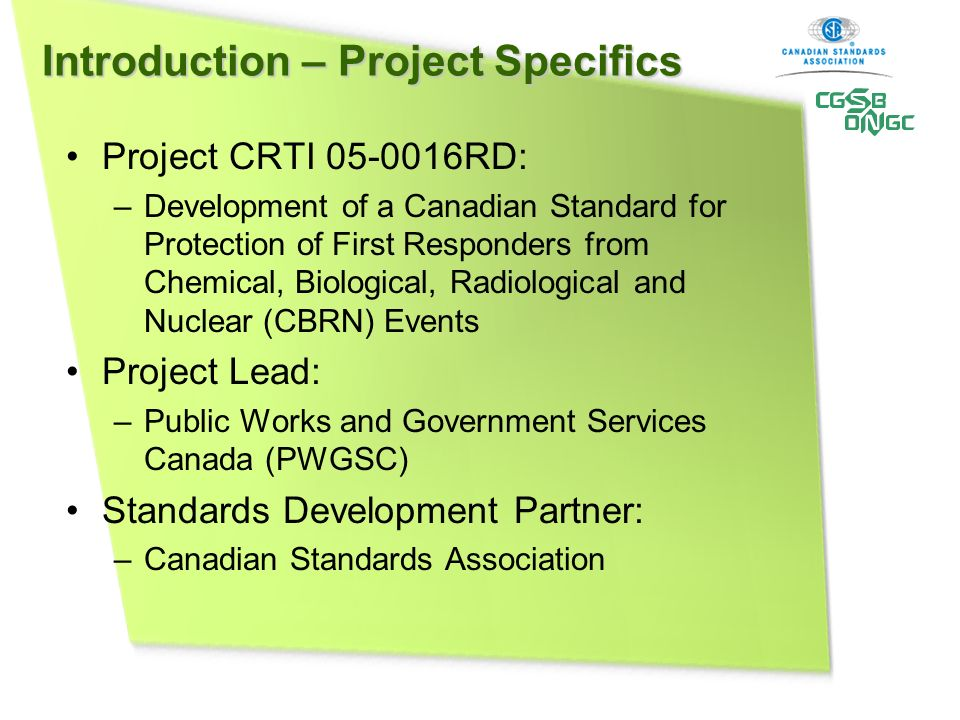Introduction – Project Specifics Project CRTI RD: –Development of a Canadian Standard for Protection of First Responders from Chemical, Biological, Radiological and Nuclear (CBRN) Events Project Lead: –Public Works and Government Services Canada (PWGSC) Standards Development Partner: –Canadian Standards Association