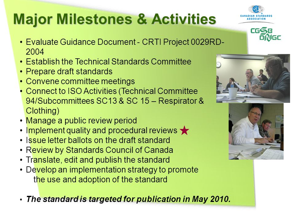 Major Milestones & Activities Evaluate Guidance Document - CRTI Project 0029RD- 2004 Establish the Technical Standards Committee Prepare draft standards Convene committee meetings Connect to ISO Activities (Technical Committee 94/Subcommittees SC13 & SC 15 – Respirator & Clothing) Manage a public review period Implement quality and procedural reviews Issue letter ballots on the draft standard Review by Standards Council of Canada Translate, edit and publish the standard Develop an implementation strategy to promote the use and adoption of the standard The standard is targeted for publication in May 2010.