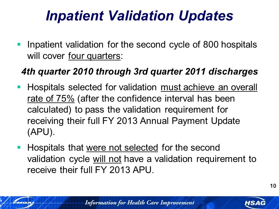 10 Inpatient Validation Updates Inpatient validation for the second cycle of 800 hospitals will cover four quarters: 4th quarter 2010 through 3rd quarter 2011 discharges Hospitals selected for validation must achieve an overall rate of 75% (after the confidence interval has been calculated) to pass the validation requirement for receiving their full FY 2013 Annual Payment Update (APU).