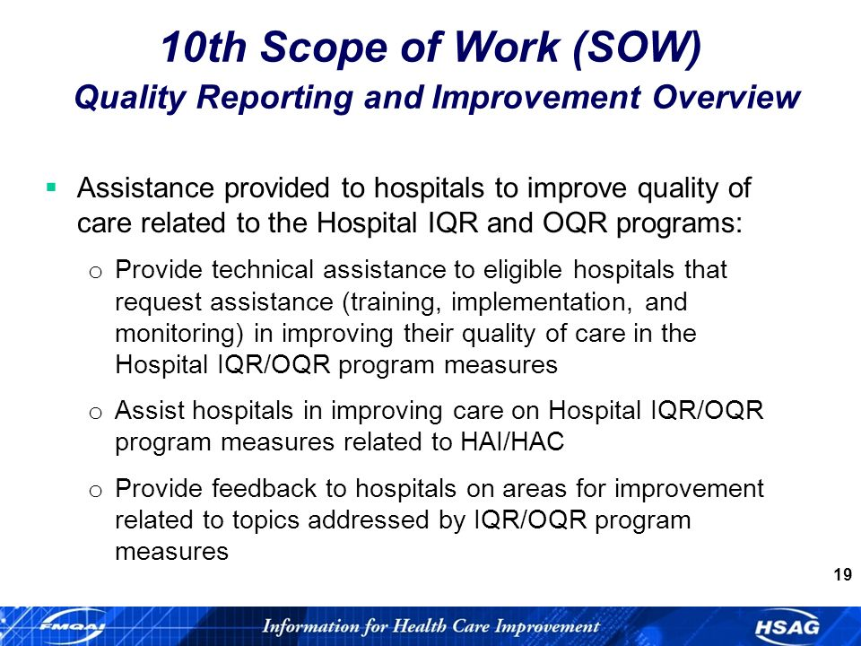 19 Assistance provided to hospitals to improve quality of care related to the Hospital IQR and OQR programs: o Provide technical assistance to eligible hospitals that request assistance (training, implementation, and monitoring) in improving their quality of care in the Hospital IQR/OQR program measures o Assist hospitals in improving care on Hospital IQR/OQR program measures related to HAI/HAC o Provide feedback to hospitals on areas for improvement related to topics addressed by IQR/OQR program measures 10th Scope of Work (SOW) Quality Reporting and Improvement Overview