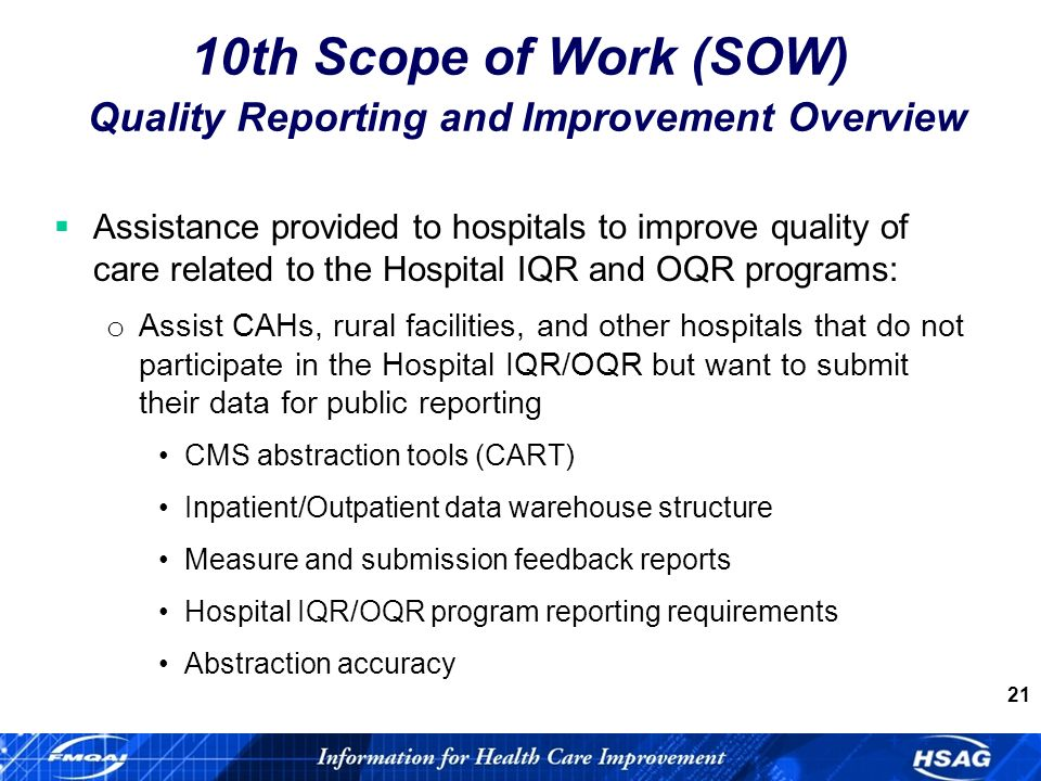 21 Assistance provided to hospitals to improve quality of care related to the Hospital IQR and OQR programs: o Assist CAHs, rural facilities, and other hospitals that do not participate in the Hospital IQR/OQR but want to submit their data for public reporting CMS abstraction tools (CART) Inpatient/Outpatient data warehouse structure Measure and submission feedback reports Hospital IQR/OQR program reporting requirements Abstraction accuracy 10th Scope of Work (SOW) Quality Reporting and Improvement Overview