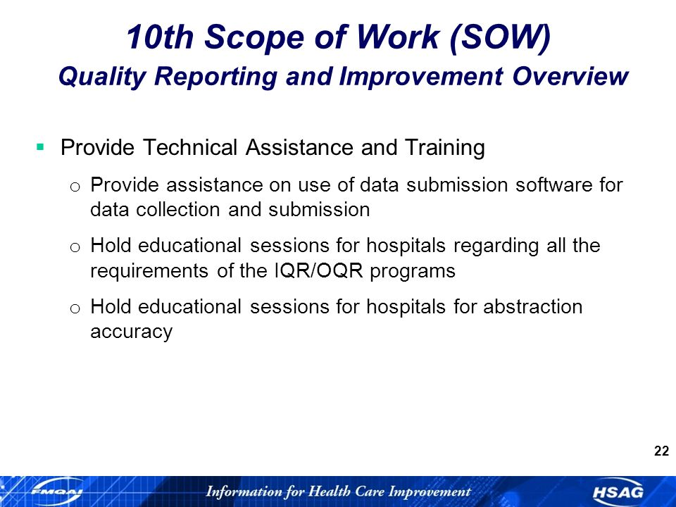 22 Provide Technical Assistance and Training o Provide assistance on use of data submission software for data collection and submission o Hold educational sessions for hospitals regarding all the requirements of the IQR/OQR programs o Hold educational sessions for hospitals for abstraction accuracy 10th Scope of Work (SOW) Quality Reporting and Improvement Overview