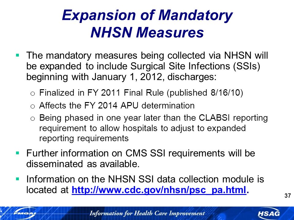 37 Expansion of Mandatory NHSN Measures The mandatory measures being collected via NHSN will be expanded to include Surgical Site Infections (SSIs) beginning with January 1, 2012, discharges: o Finalized in FY 2011 Final Rule (published 8/16/10) o Affects the FY 2014 APU determination o Being phased in one year later than the CLABSI reporting requirement to allow hospitals to adjust to expanded reporting requirements Further information on CMS SSI requirements will be disseminated as available.