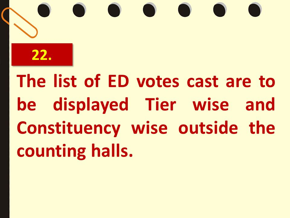 22. The list of ED votes cast are to be displayed Tier wise and Constituency wise outside the counting halls.