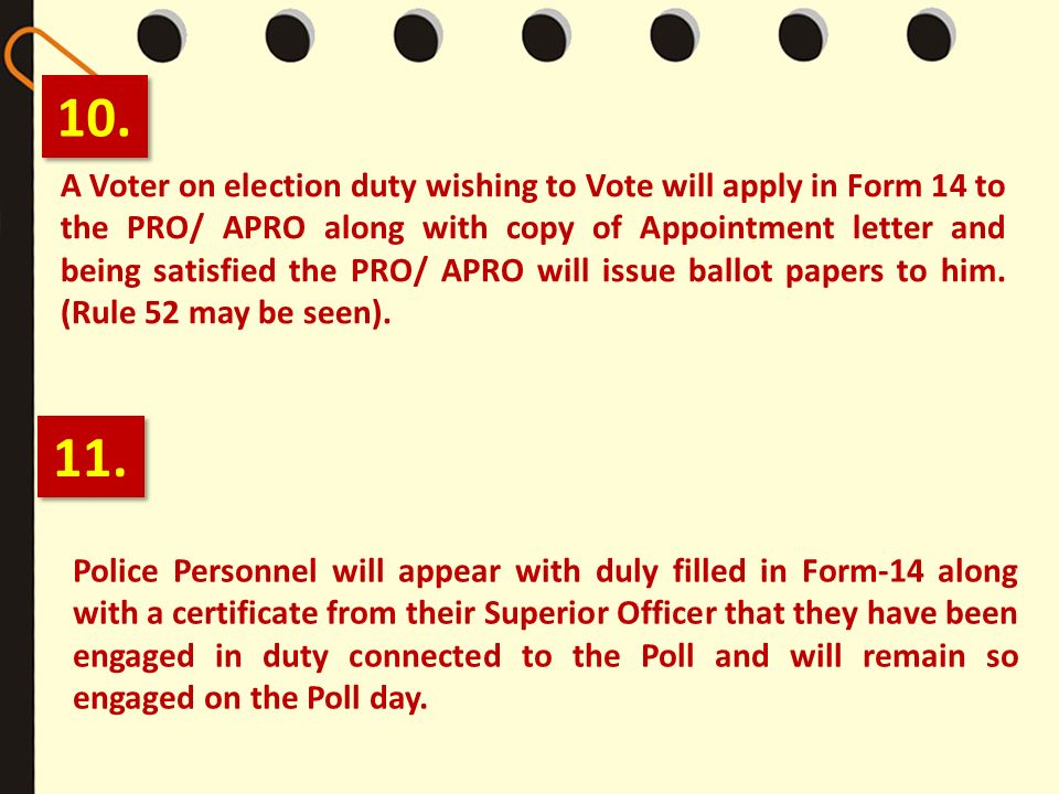 10. A Voter on election duty wishing to Vote will apply in Form 14 to the PRO/ APRO along with copy of Appointment letter and being satisfied the PRO/