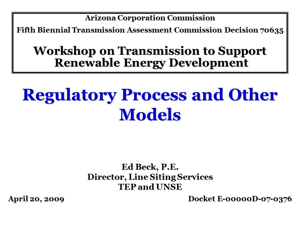 Regulatory Process and Other Models Arizona Corporation Commission Fifth Biennial Transmission Assessment Commission Decision 70635 Workshop on Transmission to Support Renewable Energy Development Renewable Energy Development April 20, 2009 Docket E-00000D-07-0376 Ed Beck, P.E.