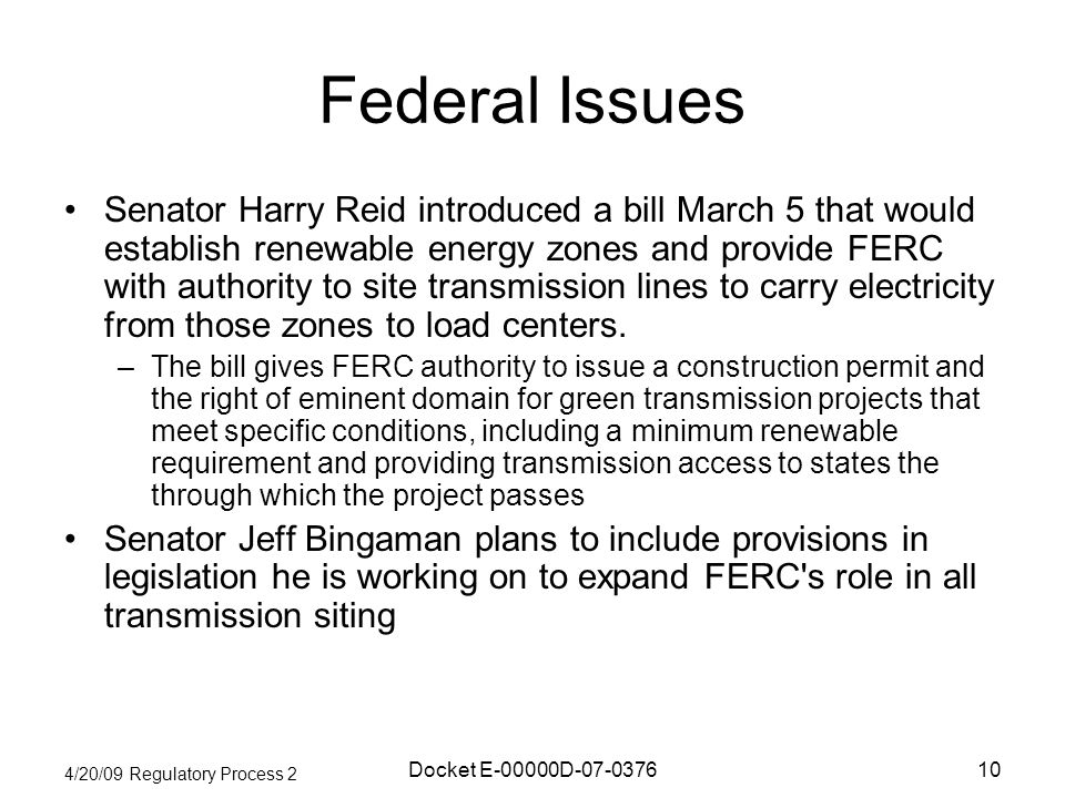 4/20/09 Regulatory Process 2 Docket E-00000D Federal Issues Senator Harry Reid introduced a bill March 5 that would establish renewable energy zones and provide FERC with authority to site transmission lines to carry electricity from those zones to load centers.