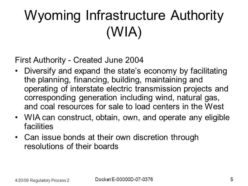4/20/09 Regulatory Process 2 Docket E-00000D-07-03765 Wyoming Infrastructure Authority (WIA) First Authority - Created June 2004 Diversify and expand the states economy by facilitating the planning, financing, building, maintaining and operating of interstate electric transmission projects and corresponding generation including wind, natural gas, and coal resources for sale to load centers in the West WIA can construct, obtain, own, and operate any eligible facilities Can issue bonds at their own discretion through resolutions of their boards