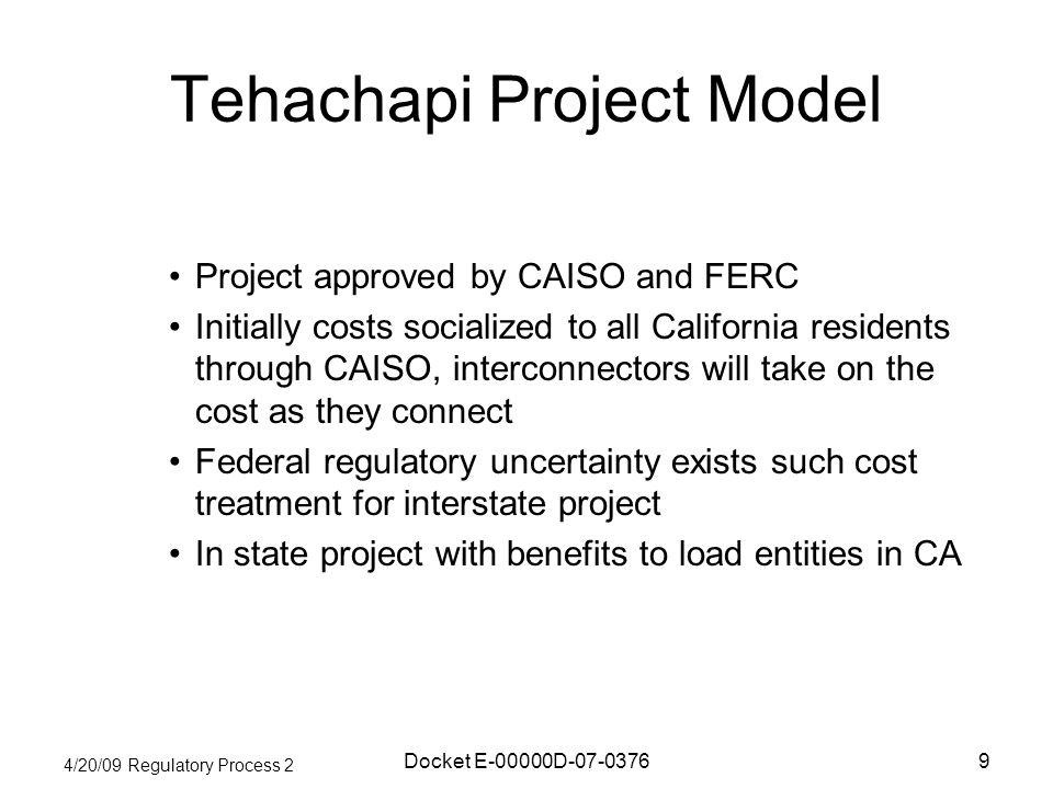 4/20/09 Regulatory Process 2 Docket E-00000D-07-03769 Tehachapi Project Model Project approved by CAISO and FERC Initially costs socialized to all California residents through CAISO, interconnectors will take on the cost as they connect Federal regulatory uncertainty exists such cost treatment for interstate project In state project with benefits to load entities in CA
