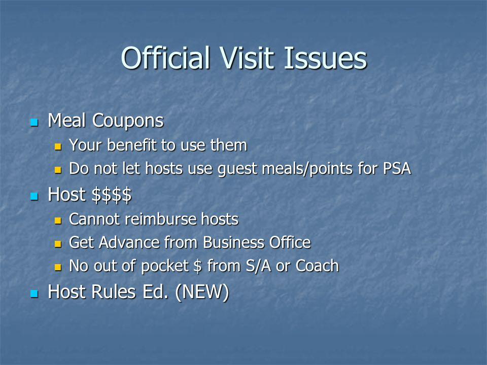 Official Visit Issues Meal Coupons Meal Coupons Your benefit to use them Your benefit to use them Do not let hosts use guest meals/points for PSA Do not let hosts use guest meals/points for PSA Host $$$$ Host $$$$ Cannot reimburse hosts Cannot reimburse hosts Get Advance from Business Office Get Advance from Business Office No out of pocket $ from S/A or Coach No out of pocket $ from S/A or Coach Host Rules Ed.